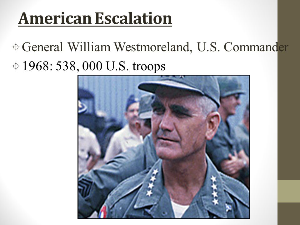 American Escalation  General William Westmoreland, U.S. Commander  1968: 538, 000 U.S. troops