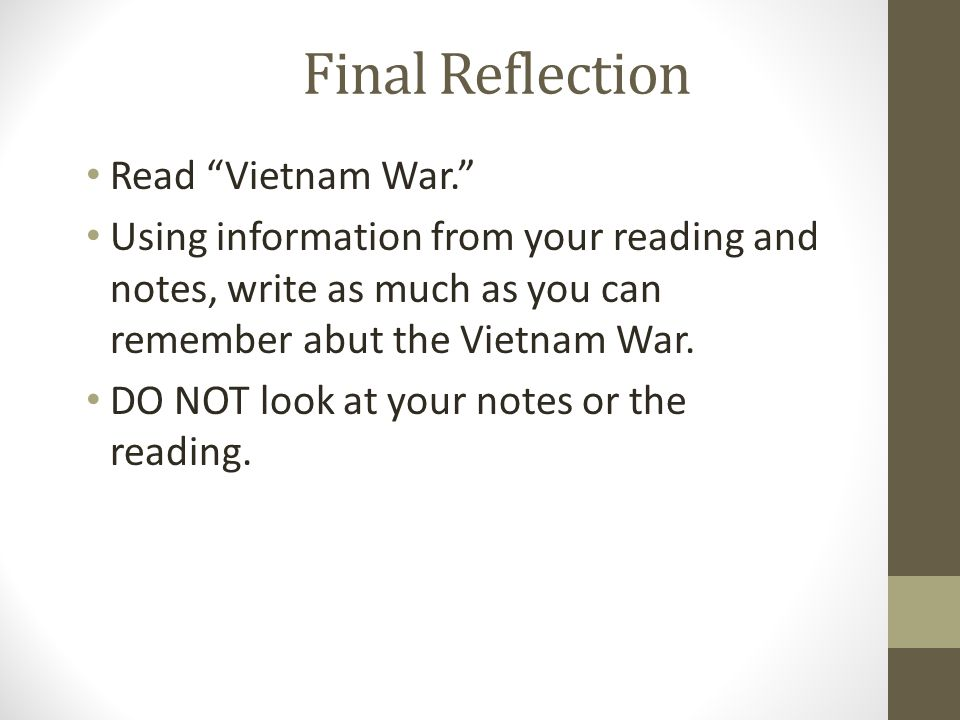 "Final Reflection Read ""Vietnam War."" Using information from your reading and notes, write as much as you can remember abut the Vietnam War. DO NOT loo"