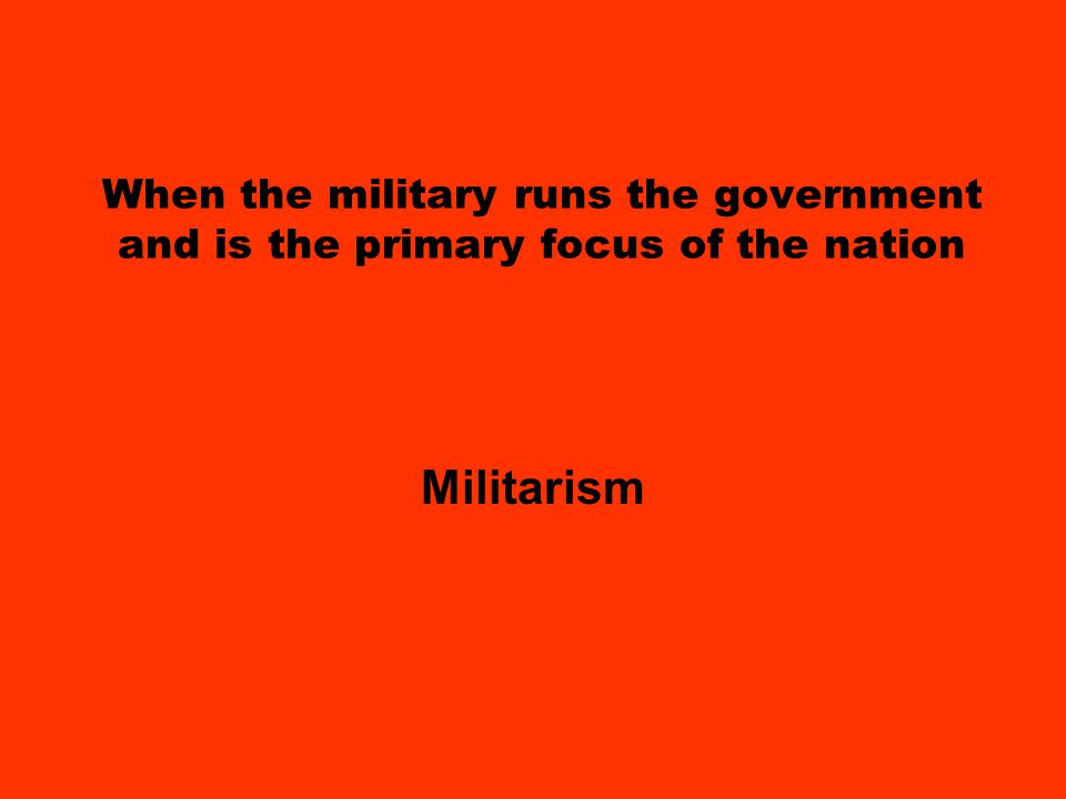 When the military runs the government and is the primary focus of the nation Militarism