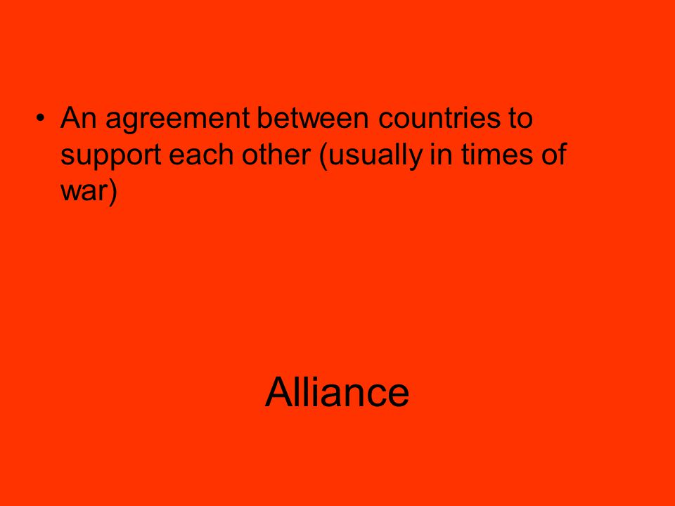 Alliance An agreement between countries to support each other (usually in times of war)