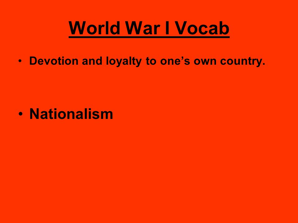 World War I Vocab Devotion and loyalty to one's own country. Nationalism