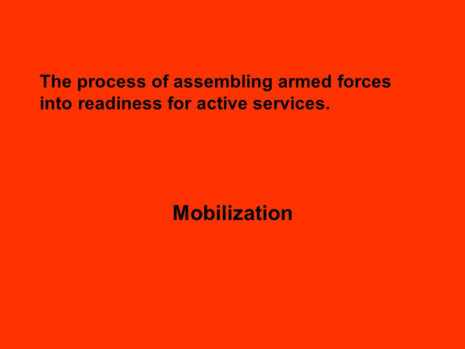 The process of assembling armed forces into readiness for active services. Mobilization