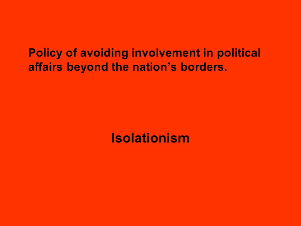 Policy of avoiding involvement in political affairs beyond the nation's borders. Isolationism