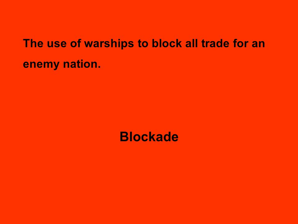 The use of warships to block all trade for an enemy nation. Blockade