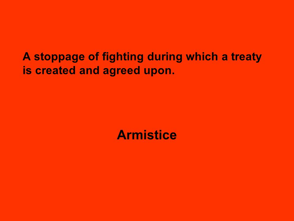 A stoppage of fighting during which a treaty is created and agreed upon. Armistice