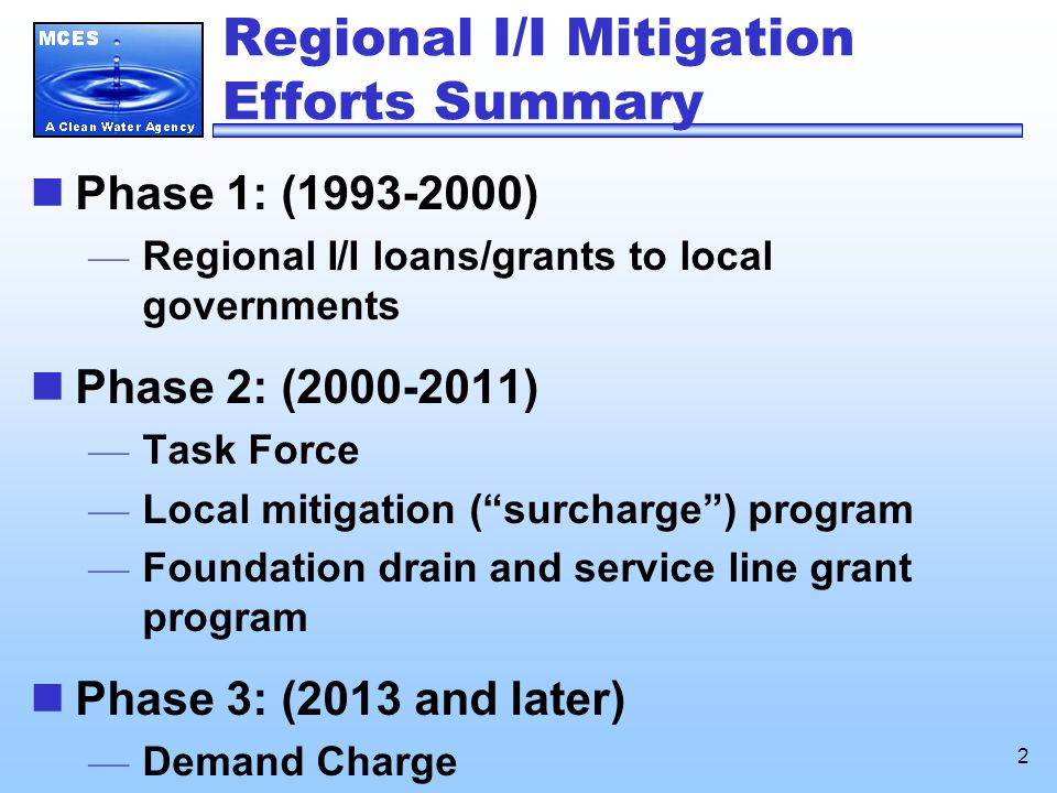 2 Regional I/I Mitigation Efforts Summary Phase 1: (1993-2000) — Regional I/I loans/grants to local governments Phase 2: (2000-2011) — Task Force — Local mitigation ( surcharge ) program — Foundation drain and service line grant program Phase 3: (2013 and later) — Demand Charge