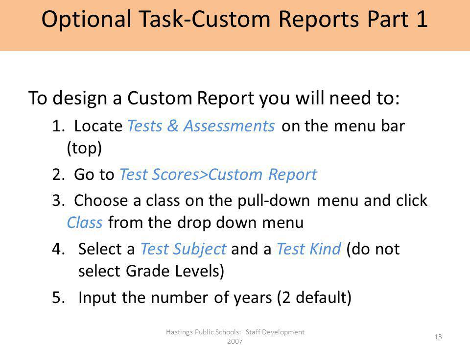 To design a Custom Report you will need to: 1. Locate Tests & Assessments on the menu bar (top) 2. Go to Test Scores>Custom Report 3. Choose a class o