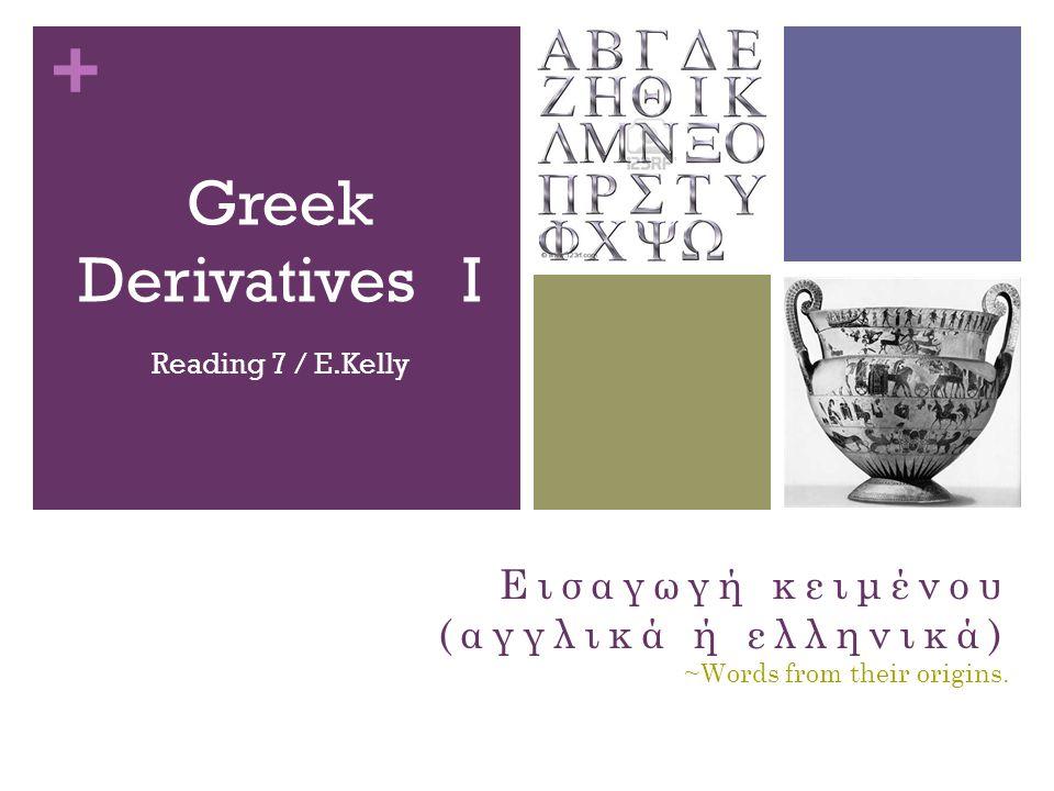 + Greek Derivatives I Reading 7 / E.Kelly Εισαγωγή κειμένου (αγγλικά ή ελληνικά) ~Words from their origins.