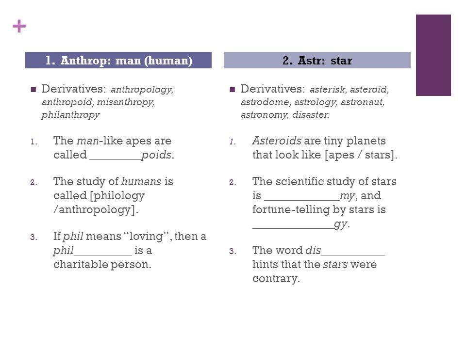 + Derivatives: anthropology, anthropoid, misanthropy, philanthropy 1.