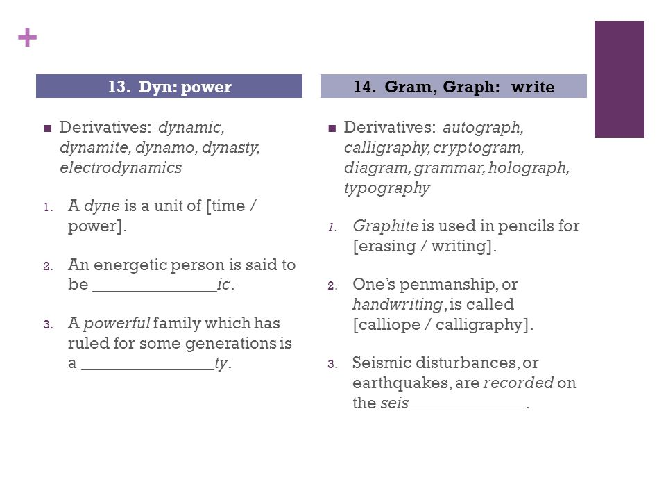 + Derivatives: dynamic, dynamite, dynamo, dynasty, electrodynamics 1. A dyne is a unit of [time / power]. 2. An energetic person is said to be _______