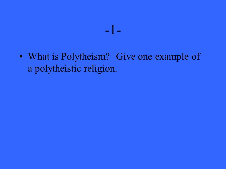 -1- What is Polytheism Give one example of a polytheistic religion.