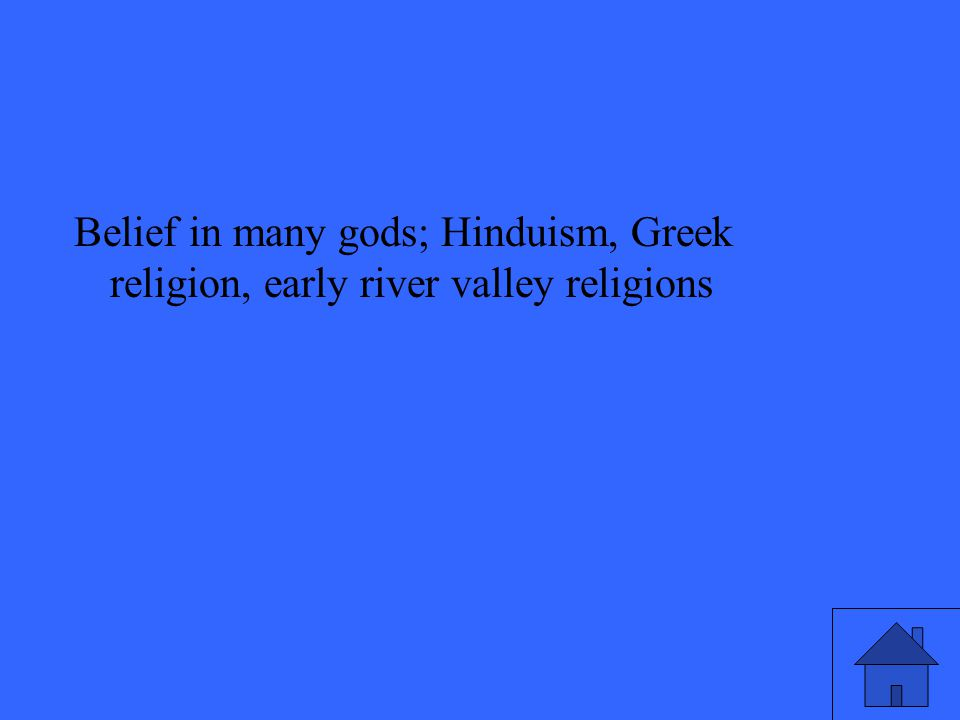 Belief in many gods; Hinduism, Greek religion, early river valley religions