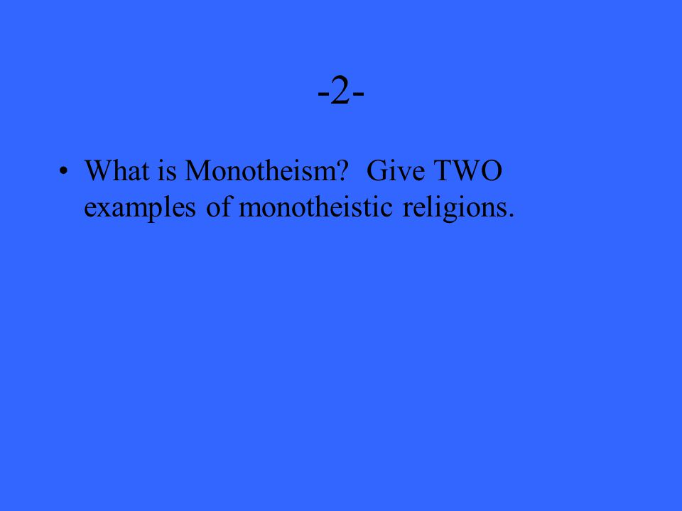 -2- What is Monotheism Give TWO examples of monotheistic religions.