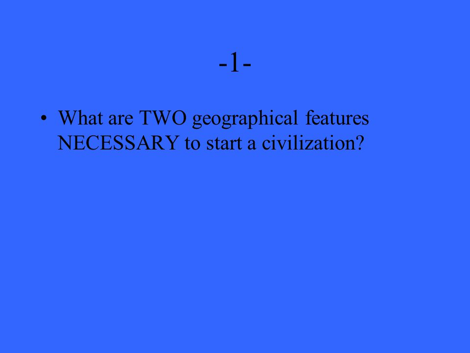 -1- What are TWO geographical features NECESSARY to start a civilization
