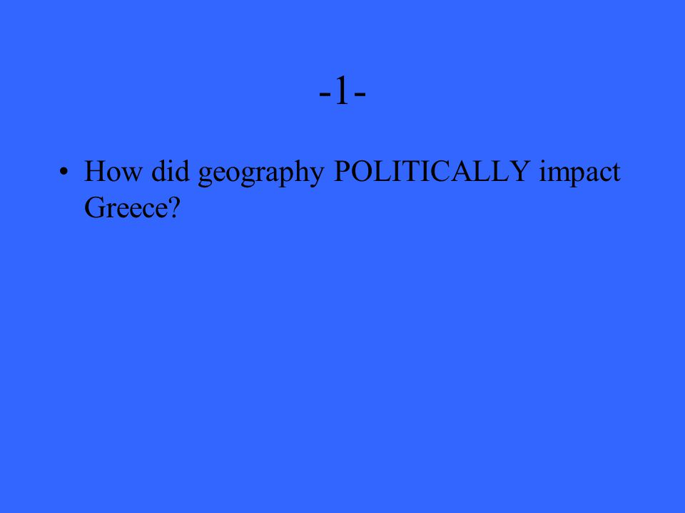 -1- How did geography POLITICALLY impact Greece