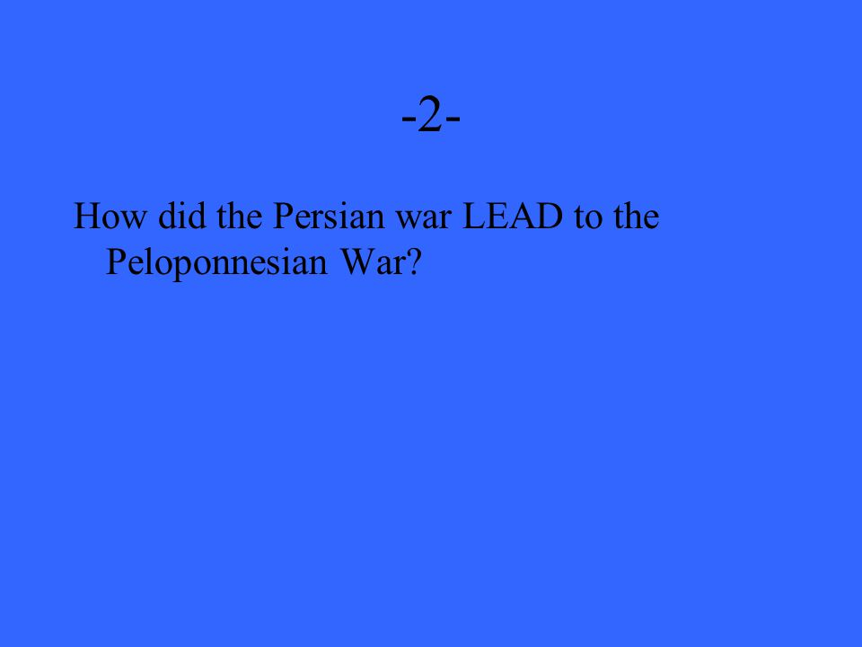 -2- How did the Persian war LEAD to the Peloponnesian War