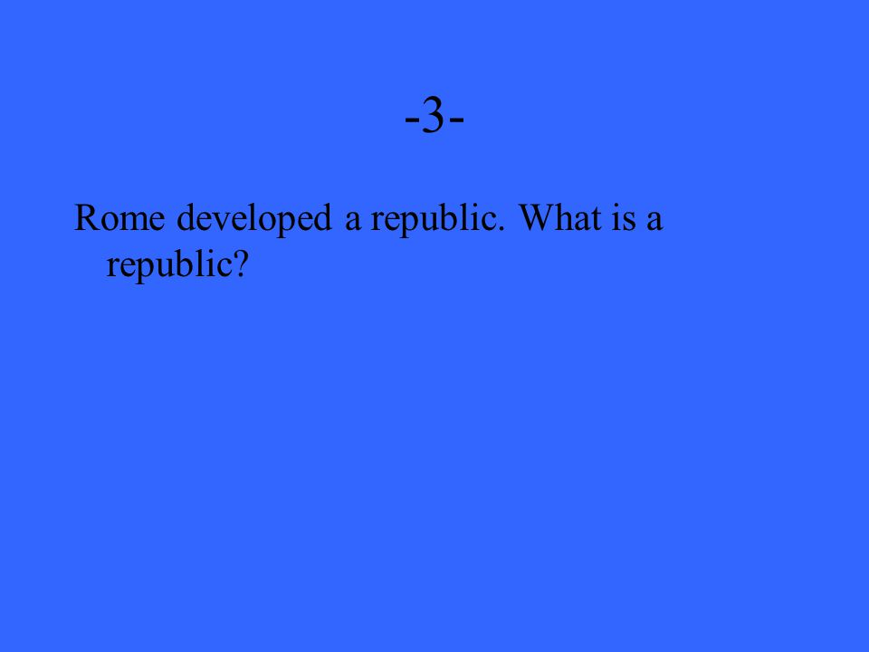 -3- Rome developed a republic. What is a republic