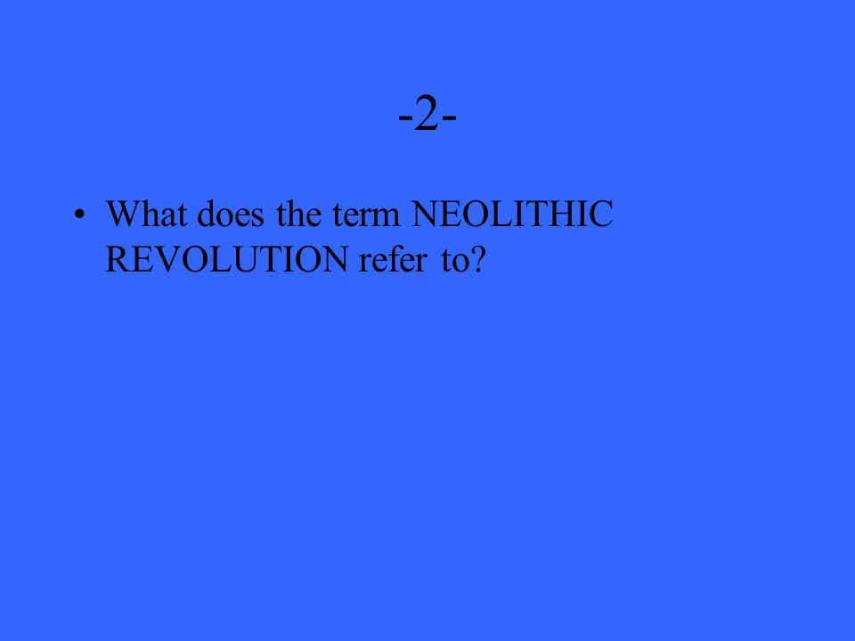 -2- What does the term NEOLITHIC REVOLUTION refer to