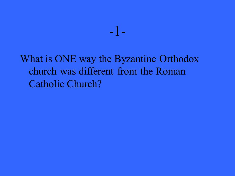 -1- What is ONE way the Byzantine Orthodox church was different from the Roman Catholic Church