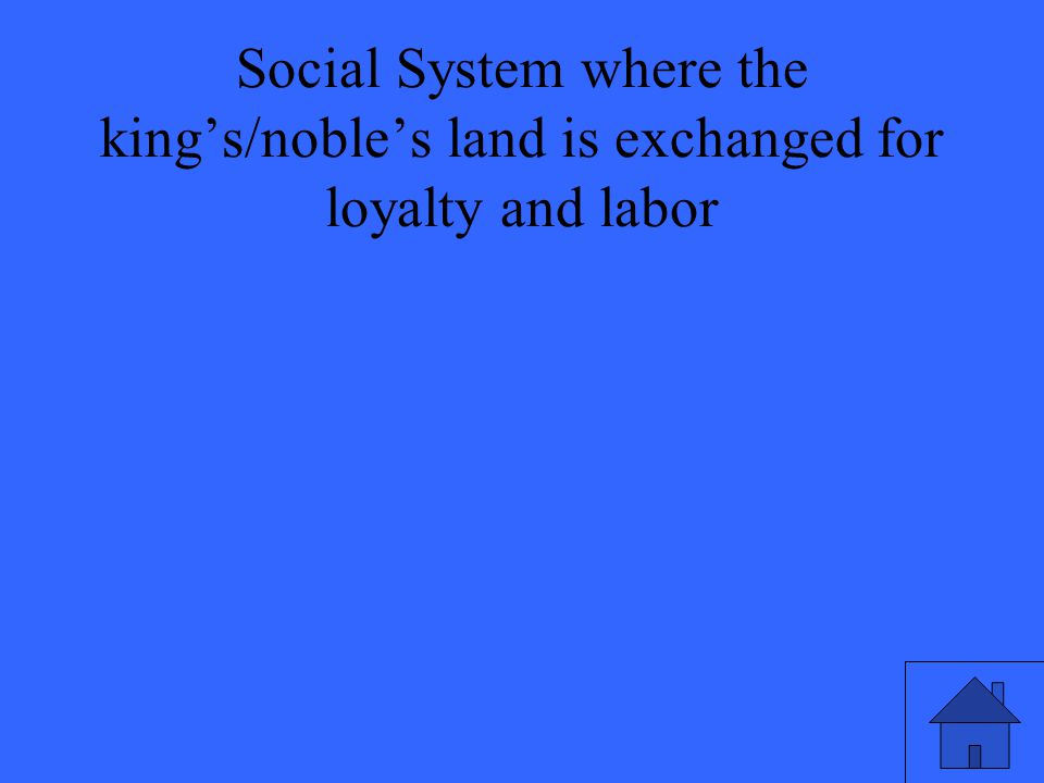 Social System where the king's/noble's land is exchanged for loyalty and labor