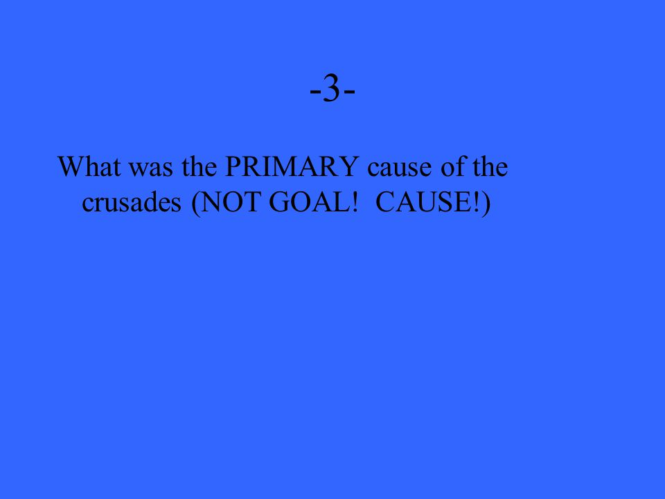-3- What was the PRIMARY cause of the crusades (NOT GOAL! CAUSE!)