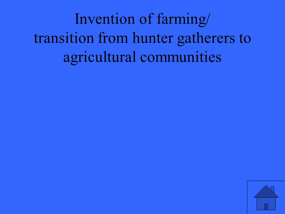 Invention of farming/ transition from hunter gatherers to agricultural communities