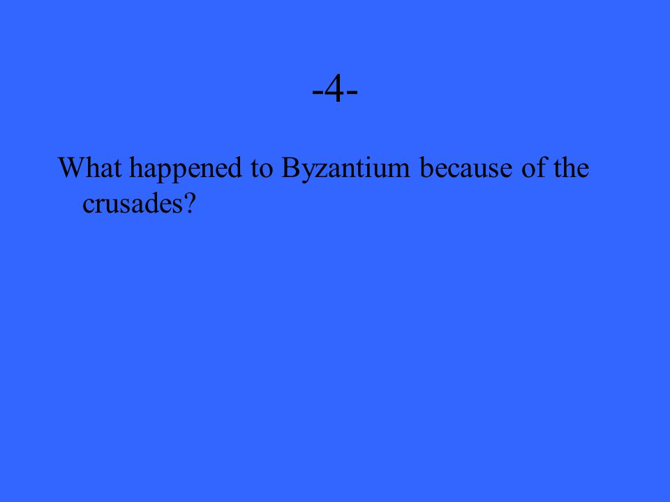 -4- What happened to Byzantium because of the crusades