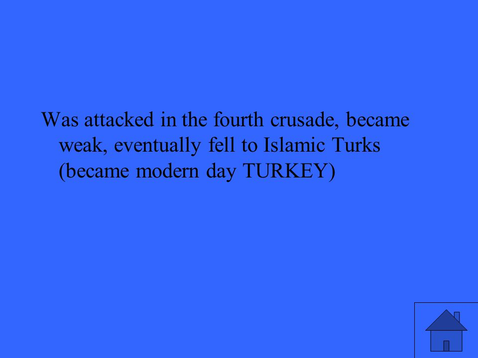 Was attacked in the fourth crusade, became weak, eventually fell to Islamic Turks (became modern day TURKEY)