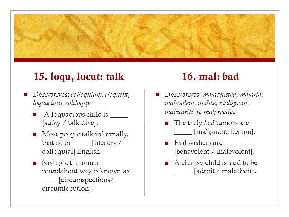 15. loqu, locut: talk Derivatives: colloquium, eloquent, loquacious, soliloquy A loquacious child is _____ [sulky / talkative]. Most people talk infor