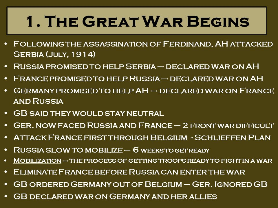 1. The Great War Begins Following the assassination of Ferdinand, AH attacked Serbia (July, 1914) Russia promised to help Serbia – declared war on AH