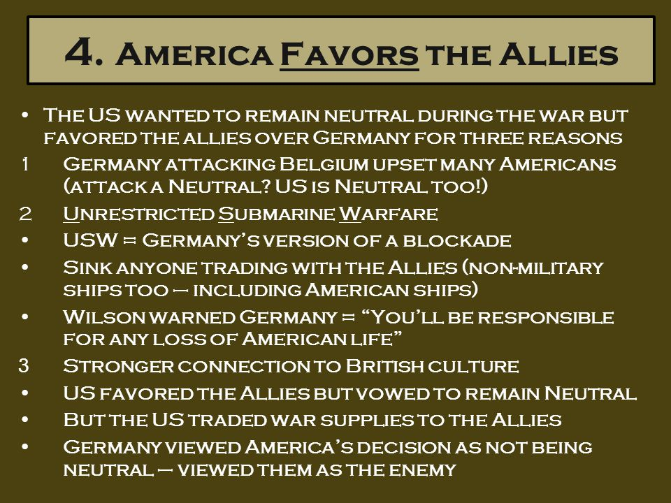 4. America Favors the Allies The US wanted to remain neutral during the war but favored the allies over Germany for three reasons 1Germany attacking B