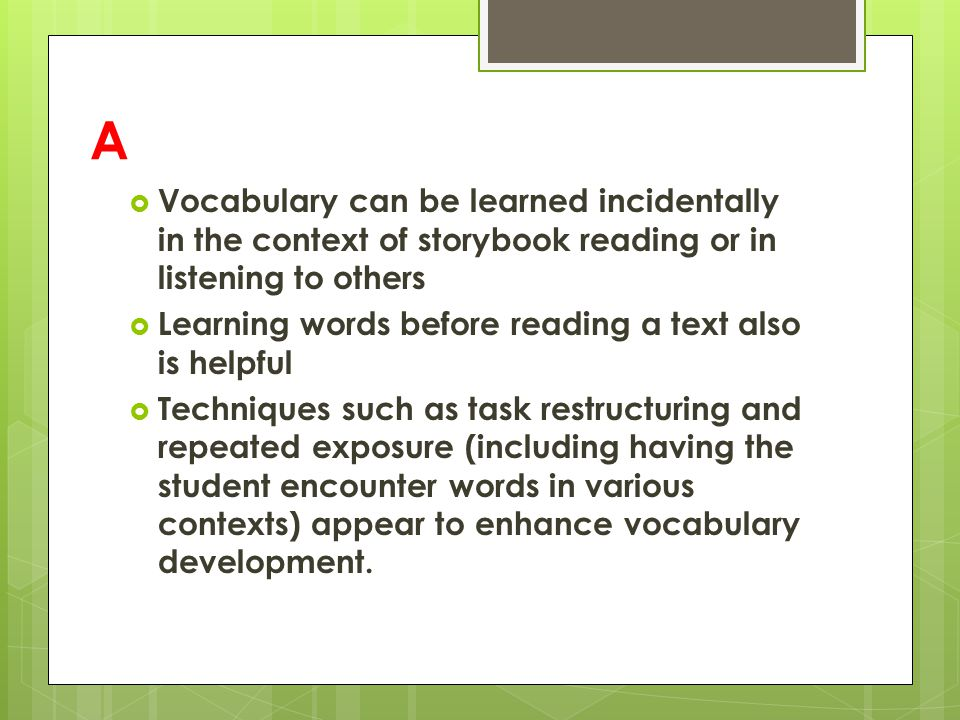 A  Vocabulary can be learned incidentally in the context of storybook reading or in listening to others  Learning words before reading a text also is helpful  Techniques such as task restructuring and repeated exposure (including having the student encounter words in various contexts) appear to enhance vocabulary development.