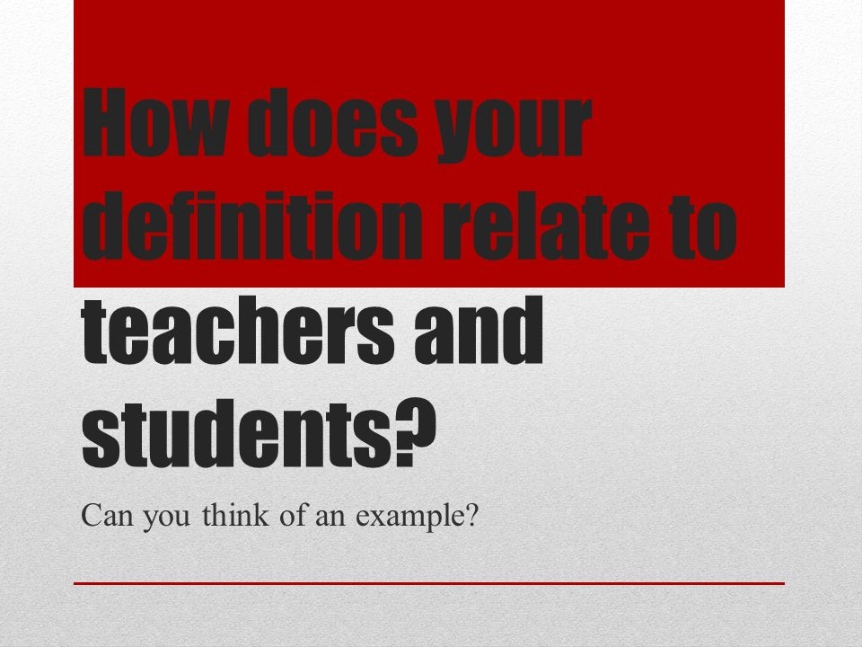 How does your definition relate to teachers and students? Can you think of an example?