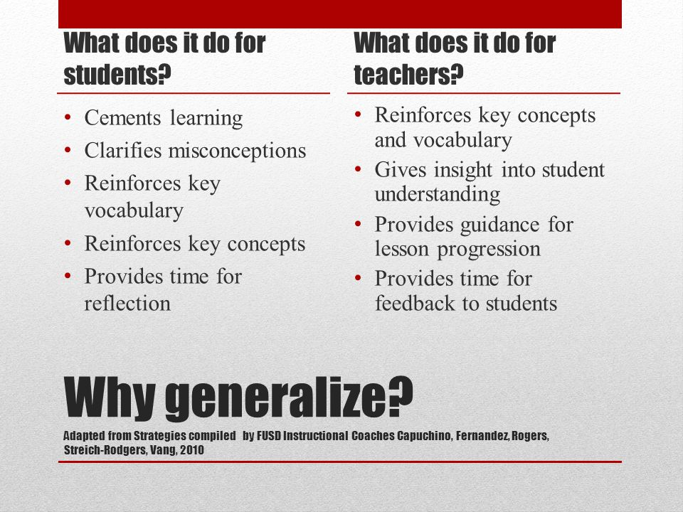 Why generalize? Adapted from Strategies compiled by FUSD Instructional Coaches Capuchino, Fernandez, Rogers, Streich-Rodgers, Vang, 2010 What does it