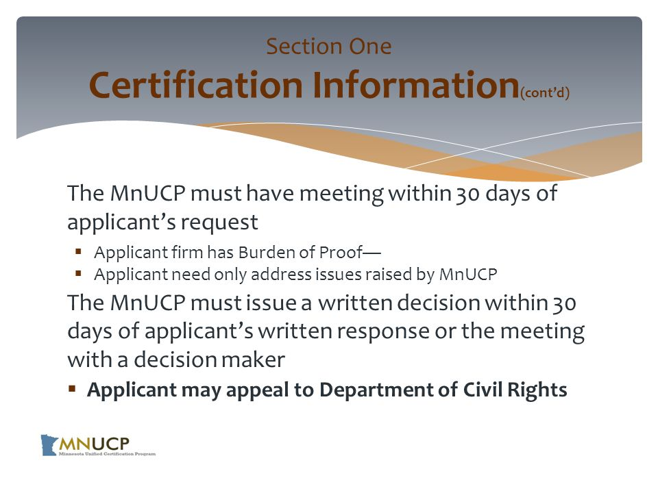 The MnUCP must have meeting within 30 days of applicant's request  Applicant firm has Burden of Proof—  Applicant need only address issues raised by MnUCP The MnUCP must issue a written decision within 30 days of applicant's written response or the meeting with a decision maker  Applicant may appeal to Department of Civil Rights Section One Certification Information (cont'd)
