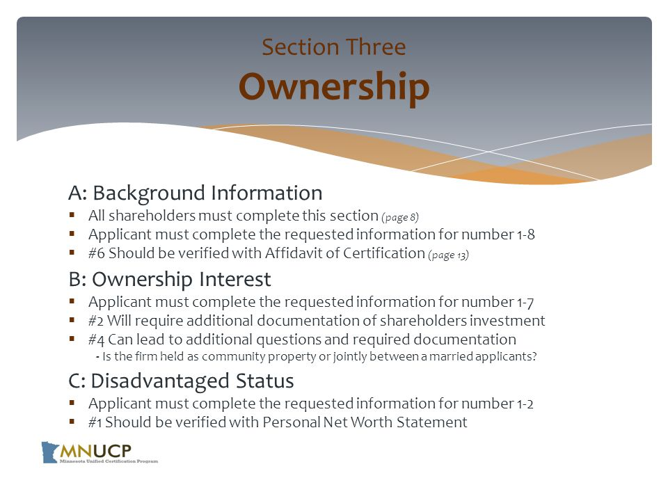 A: Background Information  All shareholders must complete this section (page 8)  Applicant must complete the requested information for number 1-8  #6 Should be verified with Affidavit of Certification (page 13) B: Ownership Interest  Applicant must complete the requested information for number 1-7  #2 Will require additional documentation of shareholders investment  #4 Can lead to additional questions and required documentation - Is the firm held as community property or jointly between a married applicants.