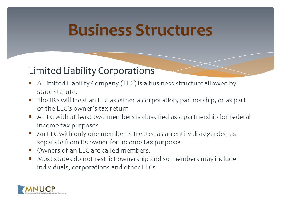 Limited Liability Corporations  A Limited Liability Company (LLC) is a business structure allowed by state statute.