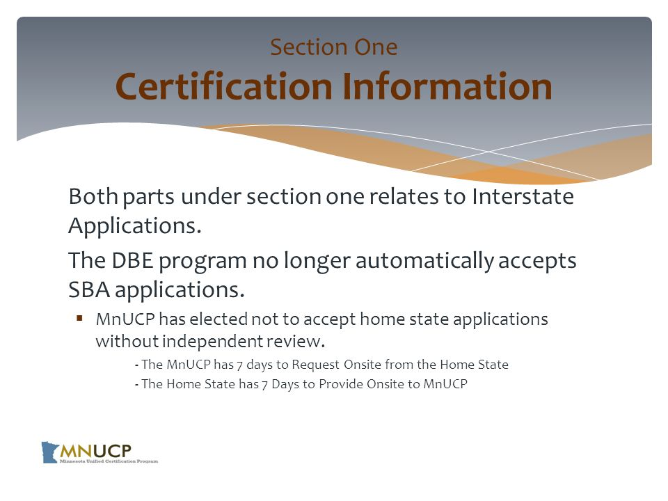 Applicant must send all documents  Copy of home state application and all other supporting documents  Affidavits of No Change  Other Related Correspondence  Notices from other States about Application Status, Denials and Decertification s  Copy of any Certification Appeals with DOT  Affidavit that all Information is True and Correct Section One Certification Information (cont'd)