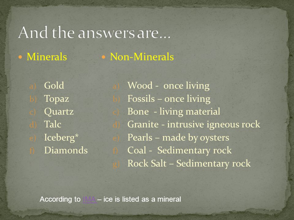 Minerals a) Gold b) Topaz c) Quartz d) Talc e) Iceberg* f) Diamonds Non-Minerals a) Wood - once living b) Fossils – once living c) Bone - living material d) Granite - intrusive igneous rock e) Pearls – made by oysters f) Coal - Sedimentary rock g) Rock Salt – Sedimentary rock According to IMA – ice is listed as a mineralIMA