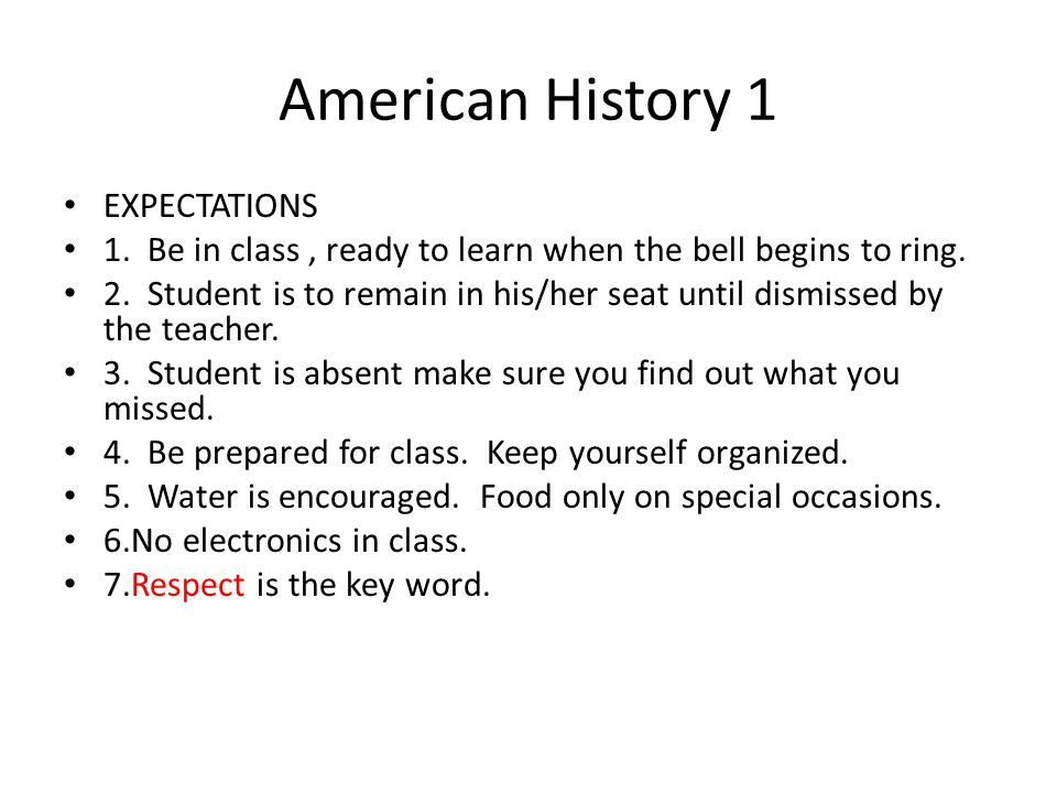 American History 1 EXPECTATIONS 1. Be in class, ready to learn when the bell begins to ring.