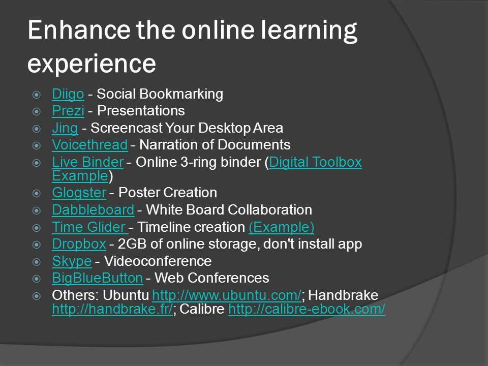 Enhance the online learning experience  Diigo - Social Bookmarking Diigo  Prezi - Presentations Prezi  Jing - Screencast Your Desktop Area Jing  Voicethread - Narration of Documents Voicethread  Live Binder - Online 3-ring binder (Digital Toolbox Example) Live BinderDigital Toolbox Example  Glogster - Poster Creation Glogster  Dabbleboard - White Board Collaboration Dabbleboard  Time Glider - Timeline creation (Example) Time Glider (Example)  Dropbox - 2GB of online storage, don t install app Dropbox  Skype - Videoconference Skype  BigBlueButton - Web Conferences BigBlueButton  Others: Ubuntu http://www.ubuntu.com/; Handbrake http://handbrake.fr/; Calibre http://calibre-ebook.com/http://www.ubuntu.com/ http://handbrake.fr/http://calibre-ebook.com/