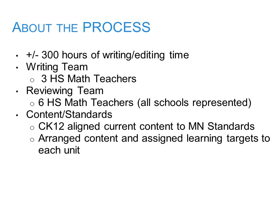 A BOUT THE PROCESS +/- 300 hours of writing/editing time Writing Team o 3 HS Math Teachers Reviewing Team o 6 HS Math Teachers (all schools represente