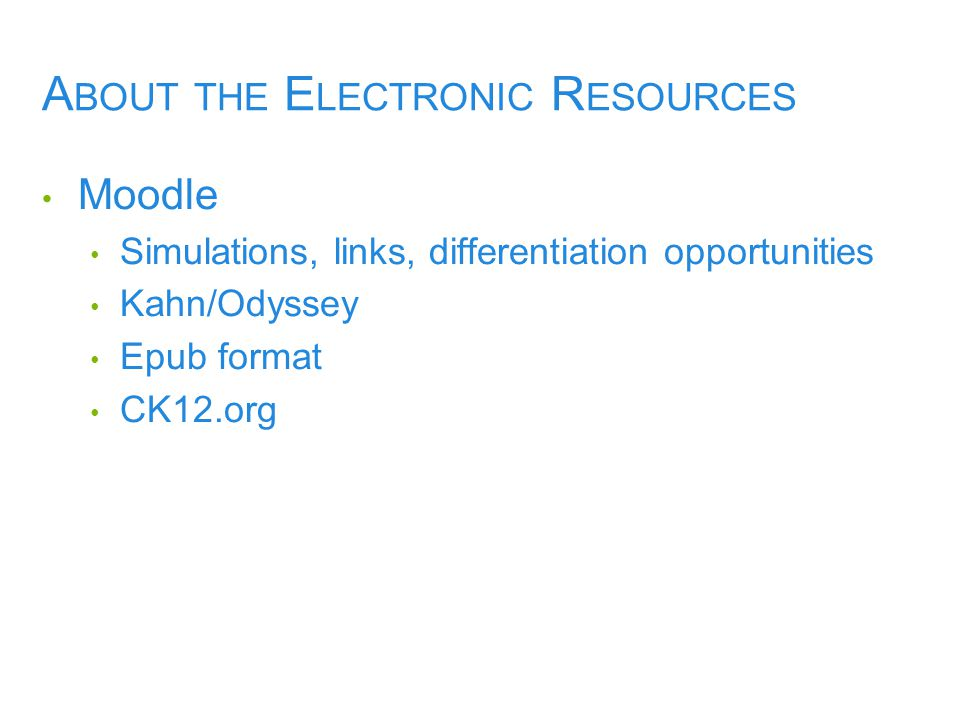A BOUT THE E LECTRONIC R ESOURCES Moodle Simulations, links, differentiation opportunities Kahn/Odyssey Epub format CK12.org
