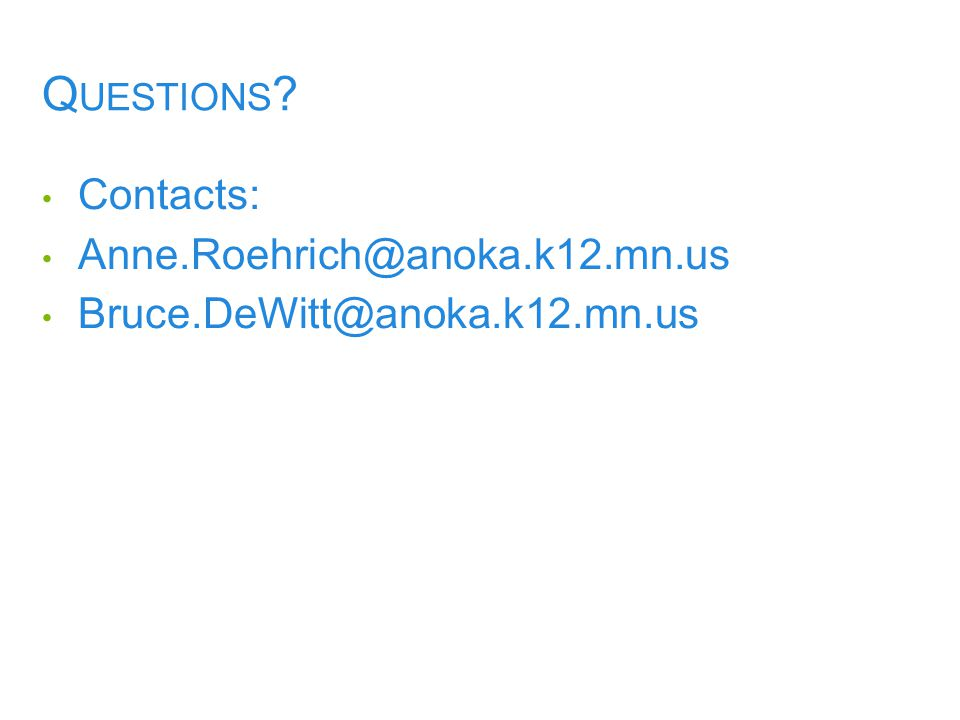 Q UESTIONS ? Contacts: Anne.Roehrich@anoka.k12.mn.us Bruce.DeWitt@anoka.k12.mn.us