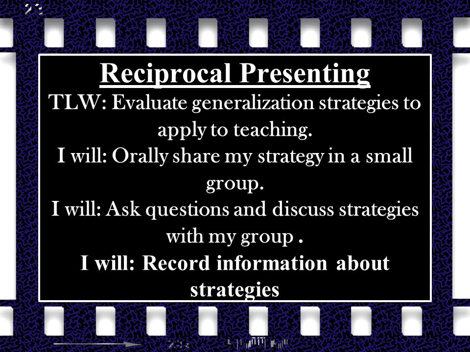 Reciprocal Presenting TLW: Evaluate generalization strategies to apply to teaching. I will: Orally share my strategy in a small group. I will: Ask que