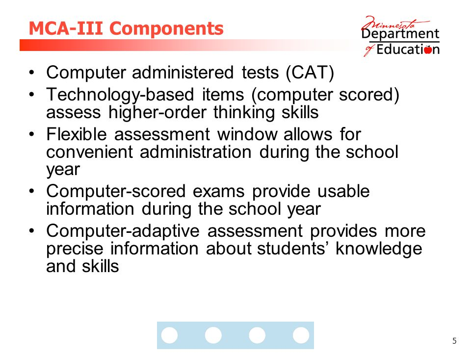 5 MCA-III Components Computer administered tests (CAT) Technology-based items (computer scored) assess higher-order thinking skills Flexible assessment window allows for convenient administration during the school year Computer-scored exams provide usable information during the school year Computer-adaptive assessment provides more precise information about students' knowledge and skills