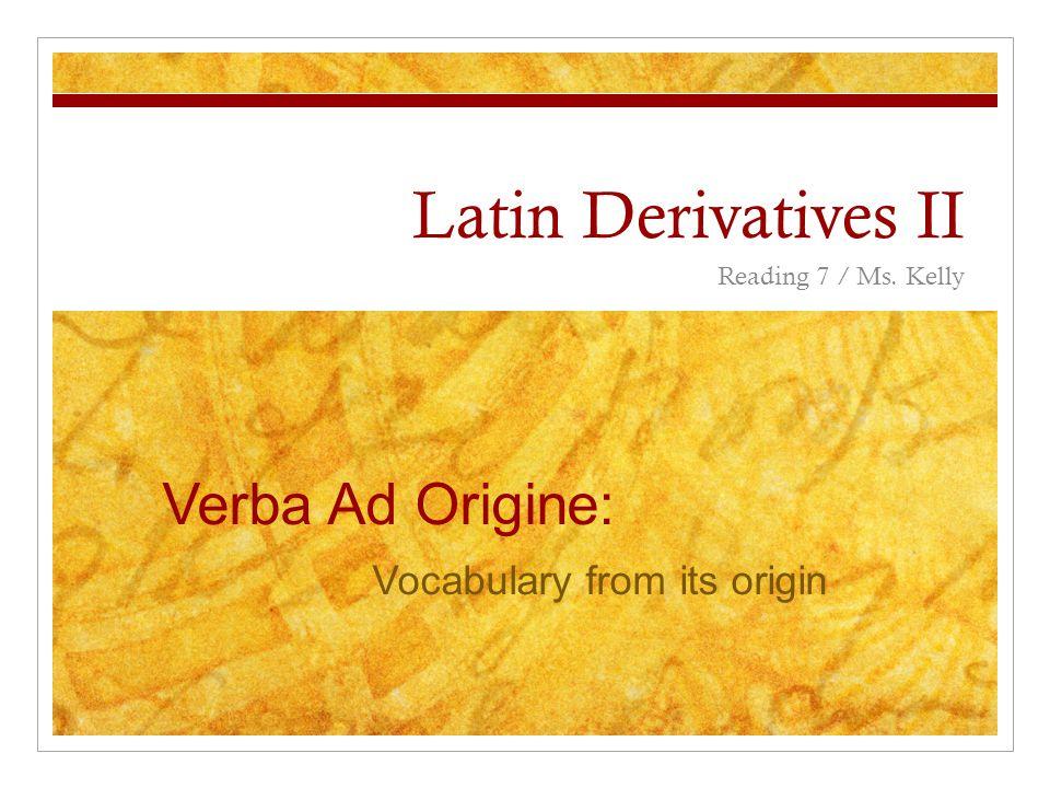 Latin Derivatives II Reading 7 / Ms. Kelly Verba Ad Origine: Vocabulary from its origin