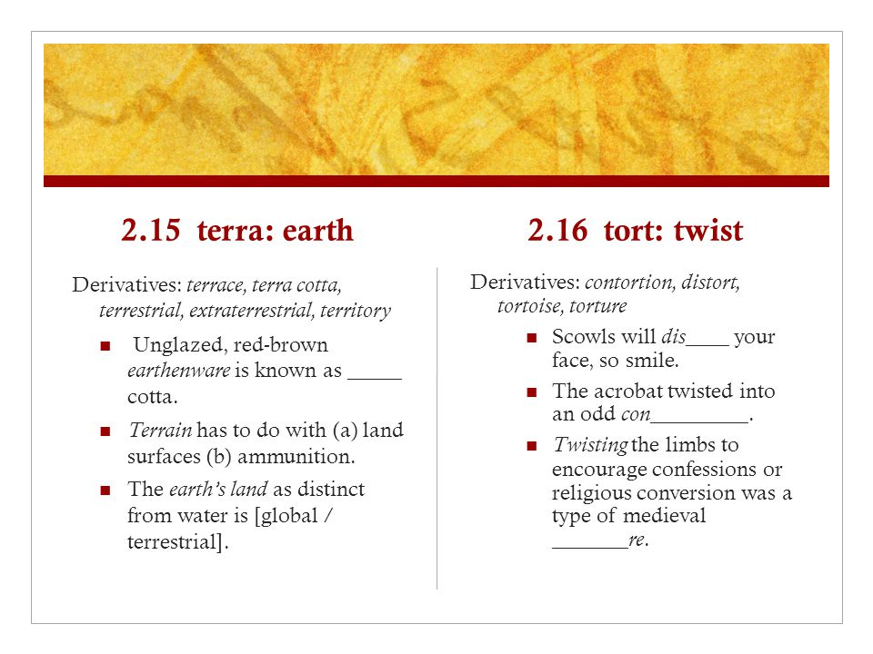 2.15 terra: earth Derivatives: terrace, terra cotta, terrestrial, extraterrestrial, territory Unglazed, red-brown earthenware is known as _____ cotta.