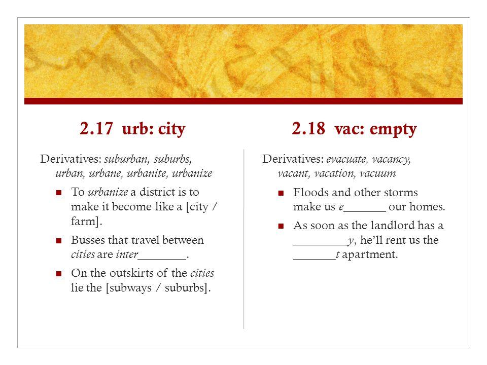 2.17 urb: city Derivatives: suburban, suburbs, urban, urbane, urbanite, urbanize To urbanize a district is to make it become like a [city / farm].