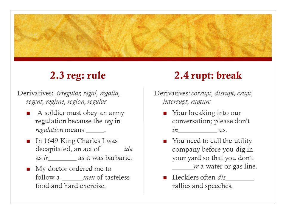2.3 reg: rule Derivatives: irregular, regal, regalia, regent, regime, region, regular A soldier must obey an army regulation because the reg in regulation means _____.